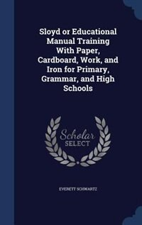 Sloyd or Educational Manual Training With Paper, Cardboard, Work, and Iron for Primary, Grammar, and High Schools by Everett Schwartz