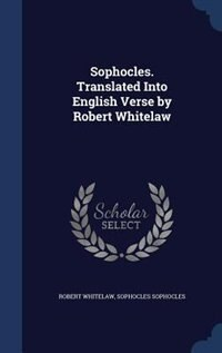 Sophocles. Translated Into English Verse by Robert Whitelaw by Robert Whitelaw