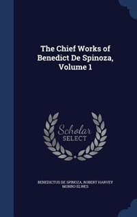 The Chief Works of Benedict De Spinoza, Volume 1