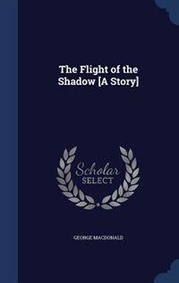 The Flight of the Shadow [A Story] by George MacDonald