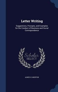 Letter Writing: Suggestions, Precepts, and Examples for the Conduct of Business and Social Correspondence by Agnes H. Morton