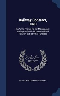 Railway Contract, 1898: An Act to Provide for the Maintenance and Operation of the Newfoundland Railway, and for Other Purp by Newfoundland Newfoundland