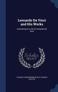 Leonardo Da Vinci and His Works: Consisting of a Life of Leonardo Da Vinci