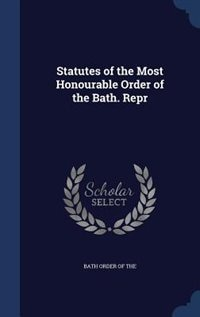 Statutes of the Most Honourable Order of the Bath. Repr by Bath Order Of The