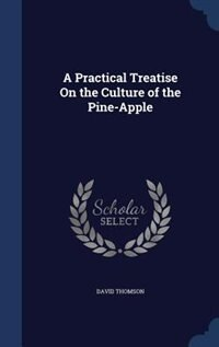 A Practical Treatise On the Culture of the Pine-Apple by David Thomson