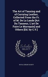 The Art of Tanning and of Currying Leather, Collected From the Fr. of M. De La Lande [Art Du Tanneur, L'art De Faire Le Maroquin] and Others [Ed. by C.V.] by Royal Dublin Society