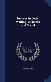 Success in Letter Writing, Business and Social by Sherwin Cody
