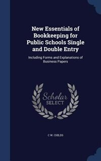 New Essentials of Bookkeeping for Public Schools Single and Double Entry: Including Forms and Explanations of Business Papers by C W. Childs