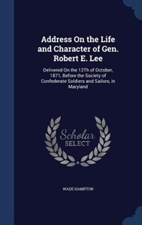Address On the Life and Character of Gen. Robert E. Lee: Delivered On the 12Th of October, 1871, Before the Society of Confederate Soldiers and Sailors, in by Wade Hampton