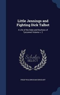 Little Jennings and Fighting Dick Talbot: A Life of the Duke and Duchess of Tyrconnel Volume v. 2 by Philip Walsingham Sergeant