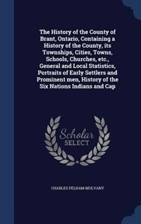 The History of the County of Brant, Ontario, Containing a History of the County, its Townships, Cities, Towns, Schools, Churches, etc., General and Local Statistics, Portraits of Early Settlers and Prominent men, History of the Six Nations Indians and Cap by Charles Pelham Mulvany