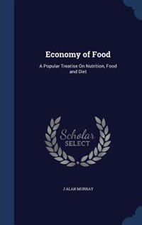 Economy of Food: A Popular Treatise On Nutrition, Food and Diet by J Alan Murray