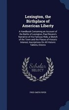 Lexington, the Birthplace of American Liberty: A Handbook Containing an Account of the Battle of…