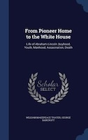 From Pioneer Home to the White House: Life of Abraham Lincoln ;boyhood, Youth, Manhood…