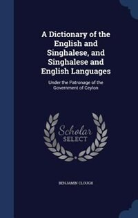 A Dictionary of the English and Singhalese, and Singhalese and English Languages: Under the Patronage of the Government of Ceylon by Benjamin Clough