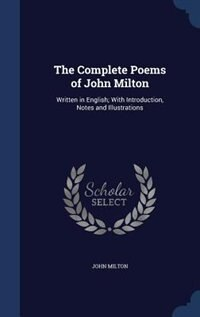 The Complete Poems of John Milton: Written in English; With Introduction, Notes and Illustrations by John Milton