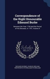 Correspondence of the Right Honourable Edmund Burke: Between the Year 1744 and the Period of His Decease, in 1797, Volume 4 by Richard Bourke
