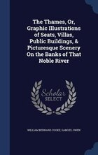 The Thames, Or, Graphic Illustrations of Seats, Villas, Public Buildings, & Picturesque Scenery On…
