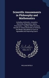 Scientific Amusements in Philosophy and Mathematics: Including Arithmetic, Acoustics, Electricity, Magnetism, Optics, Pneumatics : Together With Amusing by William Enfield