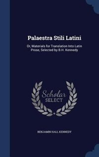 Palaestra Stili Latini: Or, Materials for Translation Into Latin Prose, Selected by B.H. Kennedy by Benjamin Hall Kennedy