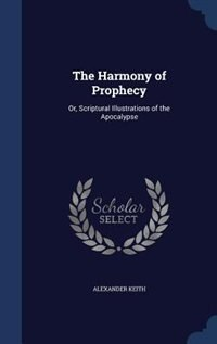 The Harmony of Prophecy: Or, Scriptural Illustrations of the Apocalypse by Alexander Keith