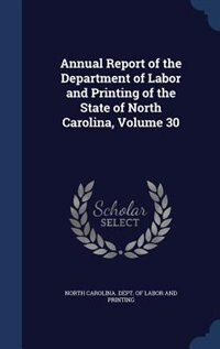 Annual Report of the Department of Labor and Printing of the State of North Carolina, Volume 30 by North Carolina. Dept. Of Labor And Print