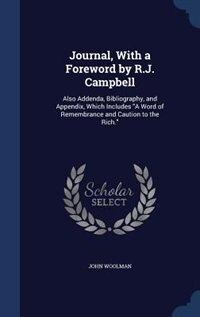 Journal, With a Foreword by R.J. Campbell: Also Addenda, Bibliography, and Appendix, Which Includes A Word of Remembrance and Caution to the R by John Woolman