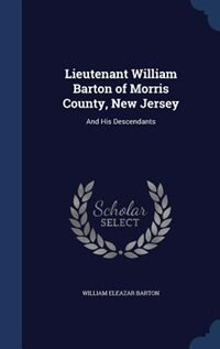 Lieutenant William Barton of Morris County, New Jersey: And His Descendants by William Eleazar Barton
