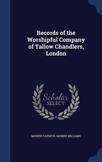 Records of the Worshipful Company of Tallow Chandlers, London by Monier Faithful Monier Williams