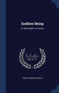 Endless Being: Or, Man Made For Eternity