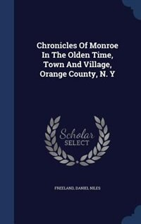 Chronicles Of Monroe In The Olden Time, Town And Village, Orange County, N. Y by Freeland Daniel Niles