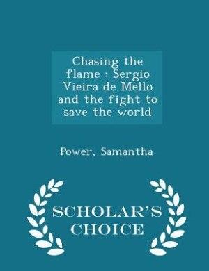 Chasing the flame: Sergio Vieira de Mello and the fight to save the world - Scholar's Choice Edition de Samantha Power