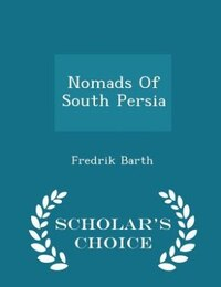 Nomads Of South Persia - Scholar's Choice Edition