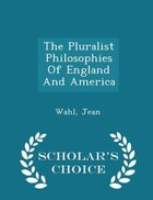 The Pluralist Philosophies Of England And America - Scholar's Choice Edition
