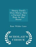 Henry Ford's Own Story; How a Farmer Boy Rose to the Power  - Scholar's Choice Edition