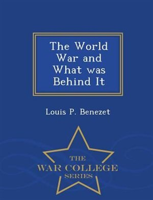 The World War and What was Behind It - War College Series by Louis P. Benezet