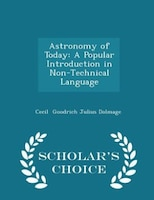 Astronomy of Today: A Popular Introduction in Non-Technical Language - Scholar's Choice Edition