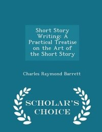 Short Story Writing: A Practical Treatise on the Art of the Short Story - Scholar's Choice Edition