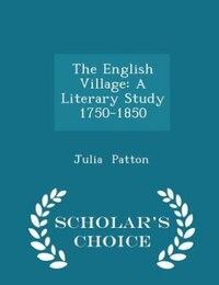 The English Village: A Literary Study 1750-1850 - Scholar's Choice Edition