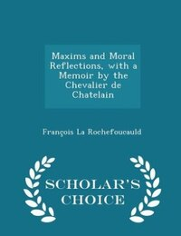 Maxims and Moral Reflections, with a Memoir by the Chevalier de Chatelain - Scholar's Choice Edition