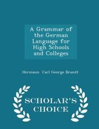 A Grammar of the German Language for High Schools and Colleges - Scholar's Choice Edition