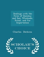 Dealings with the Firm of Dombey and Son: Wholesale, Retail, and for Exportation - Scholar's Choice…