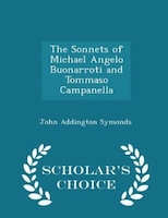 The Sonnets of Michael Angelo Buonarroti and Tommaso Campanella - Scholar's Choice Edition