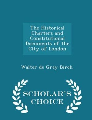 The Historical Charters and Constitutional Documents of the City of London - Scholar's Choice Edition by Walter de Gray Birch