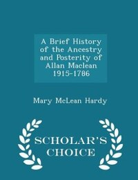 A Brief History of the Ancestry and Posterity of Allan Maclean 1915-1786 - Scholar's Choice Edition