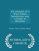 An Account of a West Indian Sanatorium and a Guide to Barbados - Scholar's Choice Edition