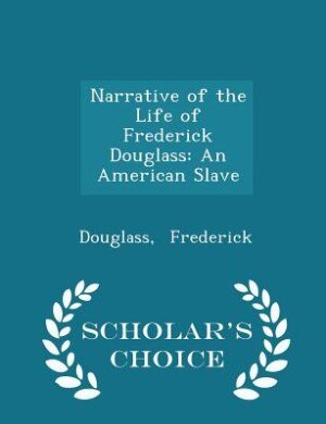 Narrative of the Life of Frederick Douglass: An American Slave - Scholar's Choice Edition by Douglass Frederick
