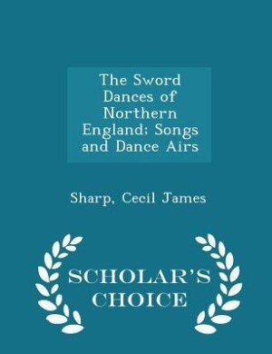 The Sword Dances of Northern England; Songs and Dance Airs - Scholar's Choice Edition by Sharp Cecil James