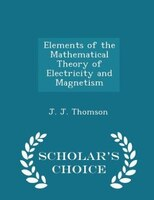 Elements of the Mathematical Theory of Electricity and Magnetism - Scholar's Choice Edition