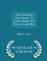 The Eternal Feminine. A Little Book for Grown-up Men - Scholar's Choice Edition